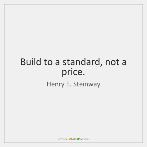 Build to a standard, not a price.