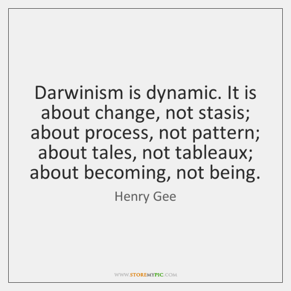 Darwinism is dynamic. It is about change, not stasis; about process, not ...