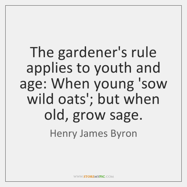 The gardener's rule applies to youth and age: When young 'sow wild ...