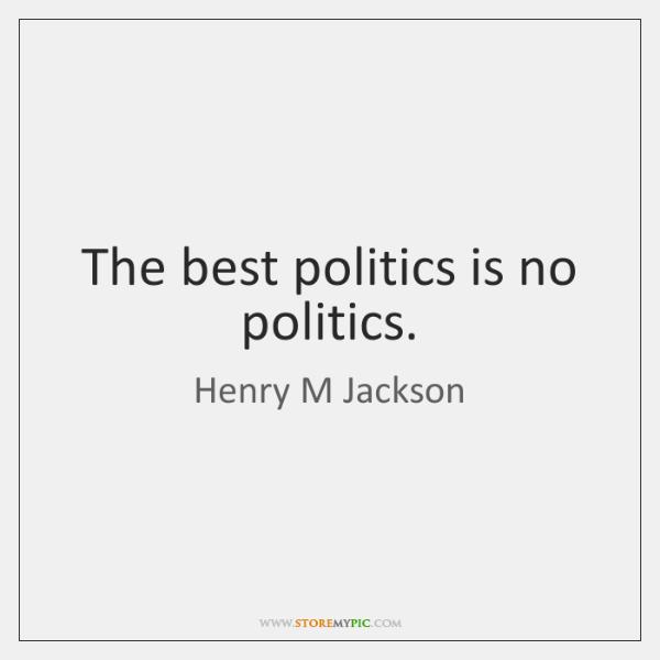 The best politics is no politics.