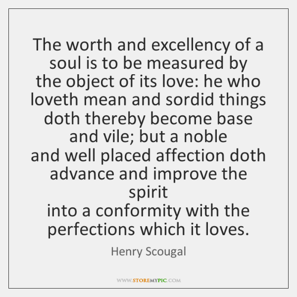 The worth and excellency of a soul is to be measured by  ...