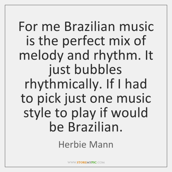 For me Brazilian music is the perfect mix of melody and rhythm. ...
