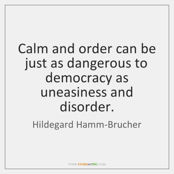 Calm and order can be just as dangerous to democracy as uneasiness ...