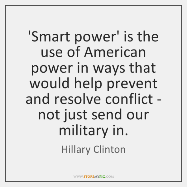 'Smart power' is the use of American power in ways that would ...