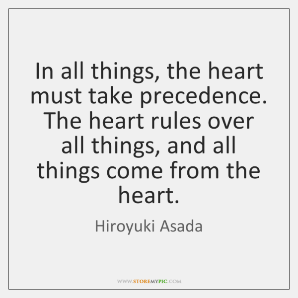 In all things, the heart must take precedence. The heart rules over ...