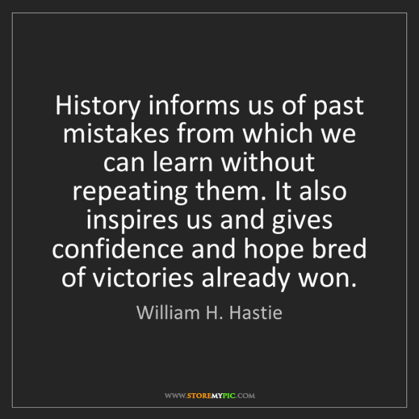 William H. Hastie: History informs us of past mistakes from which we can...