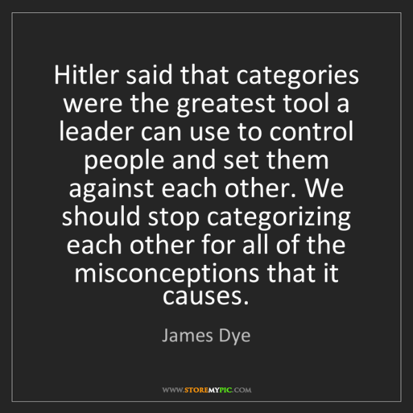 James Dye: Hitler said that categories were the greatest tool a...