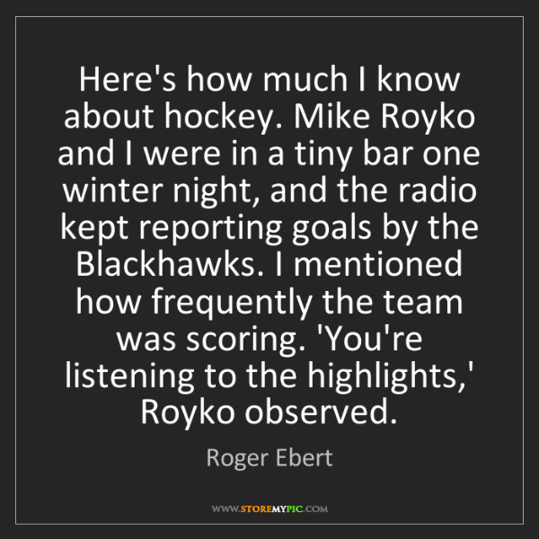 Roger Ebert: Here's how much I know about hockey. Mike Royko and I...