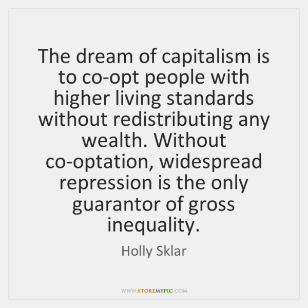 The dream of capitalism is to co-opt people with higher living standards ...