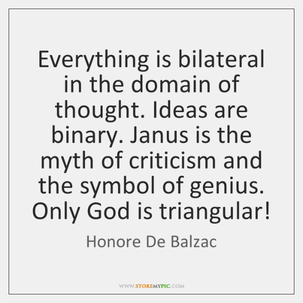 Everything is bilateral in the domain of thought. Ideas are binary. Janus ...