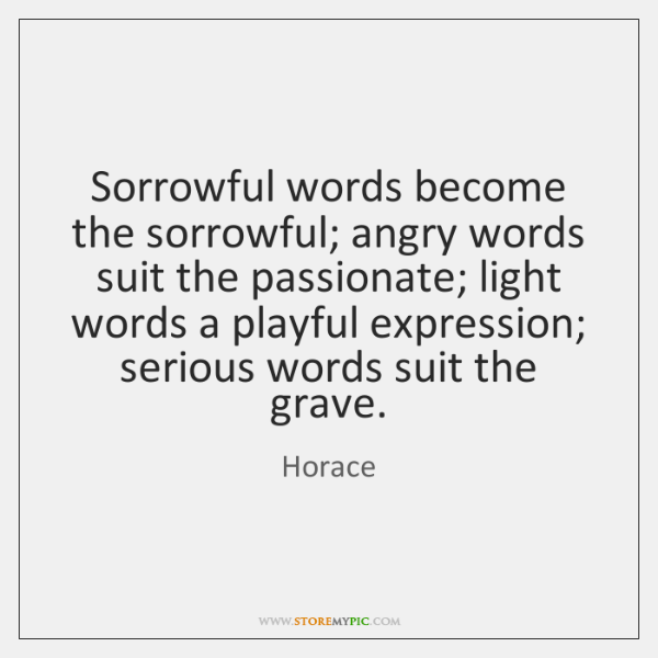 Sorrowful words become the sorrowful; angry words suit the passionate; light words ...