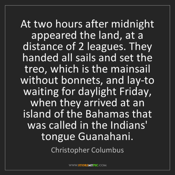 Christopher Columbus: At two hours after midnight appeared the land, at a distance...