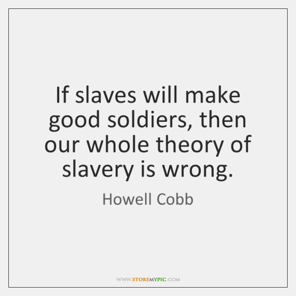 If slaves will make good soldiers, then our whole theory of slavery ...