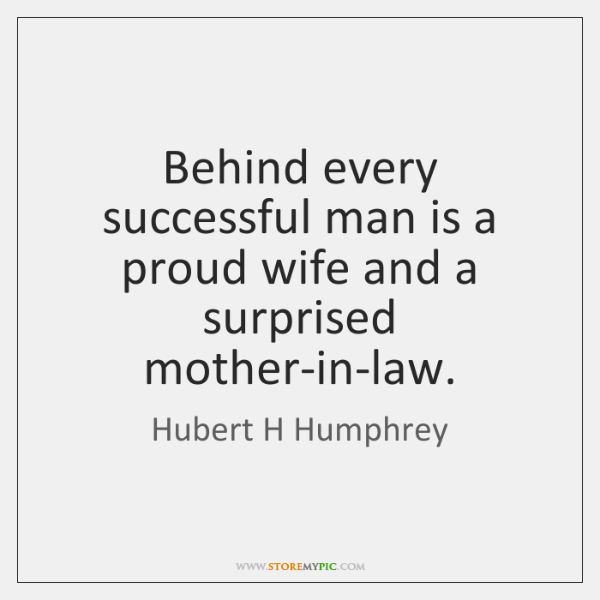 Behind every successful man is a proud wife and a surprised mother-in-law.