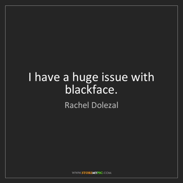 Rachel Dolezal: I have a huge issue with blackface.
