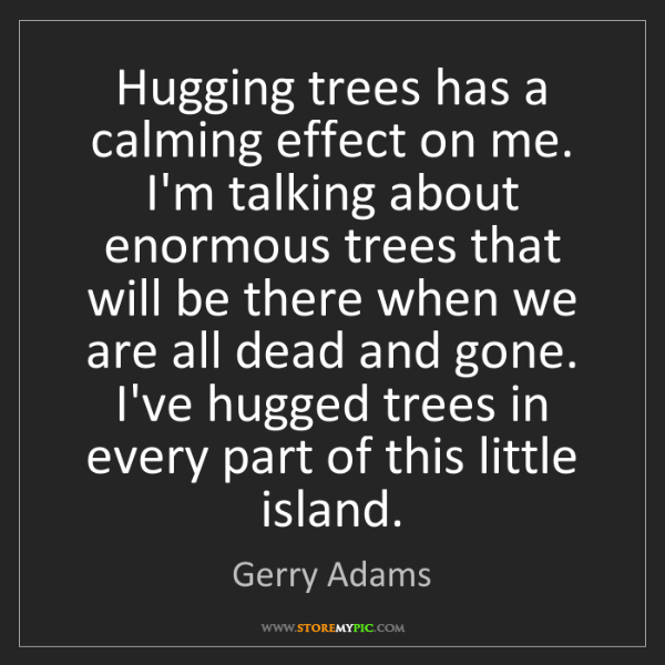 Gerry Adams: Hugging trees has a calming effect on me. I'm talking...
