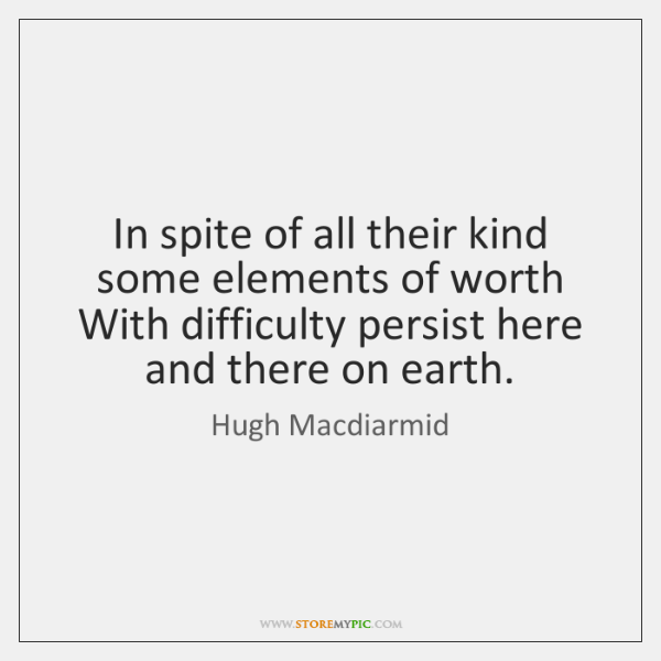 In spite of all their kind some elements of worth  With difficulty ...
