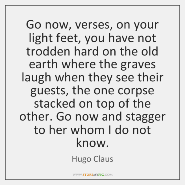 Go now, verses, on your light feet, you have not trodden hard ...