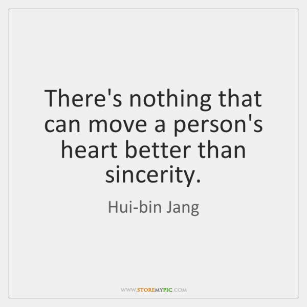 There's nothing that can move a person's heart better than sincerity.