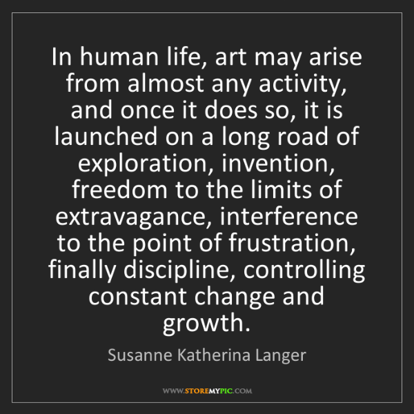 Susanne Katherina Langer: In human life, art may arise from almost any activity,...