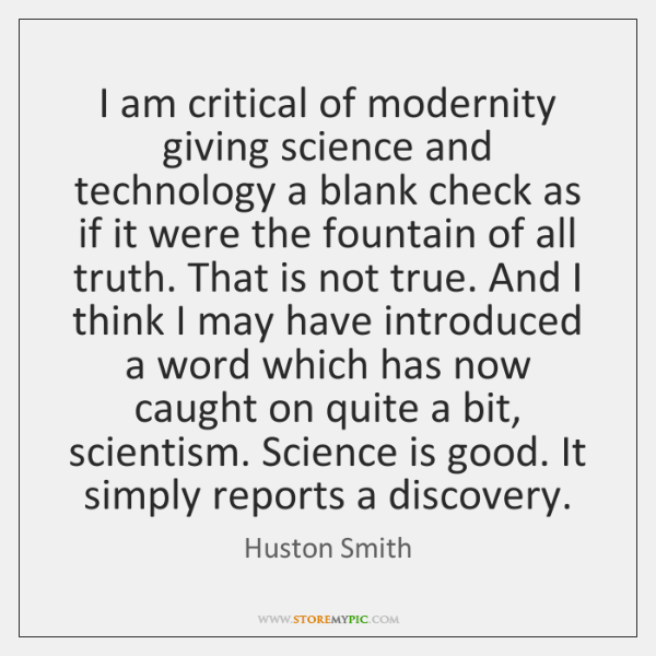 I am critical of modernity giving science and technology a blank check ...
