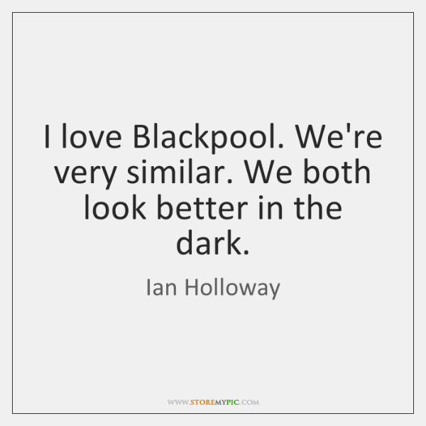 I love Blackpool. We're very similar. We both look better in the ...