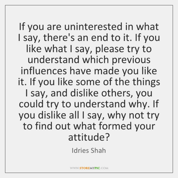 If you are uninterested in what I say, there's an end to ...