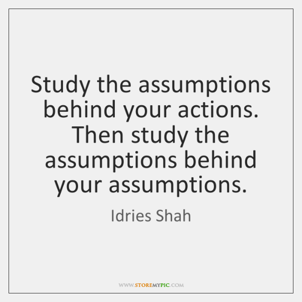 Study the assumptions behind your actions. Then study the assumptions behind your ...