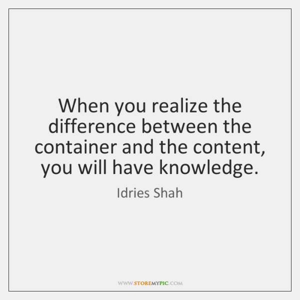 When you realize the difference between the container and the content, you ...