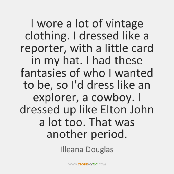 I wore a lot of vintage clothing. I dressed like a reporter, ...