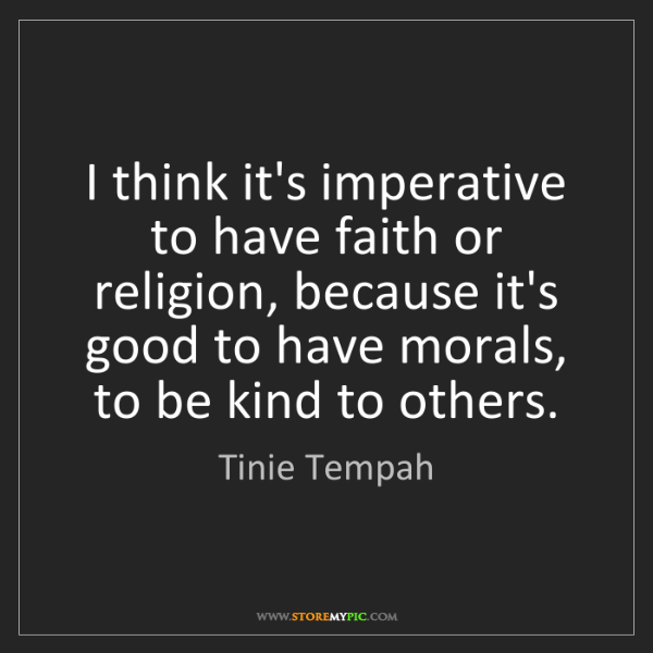Tinie Tempah: I think it's imperative to have faith or religion, because...