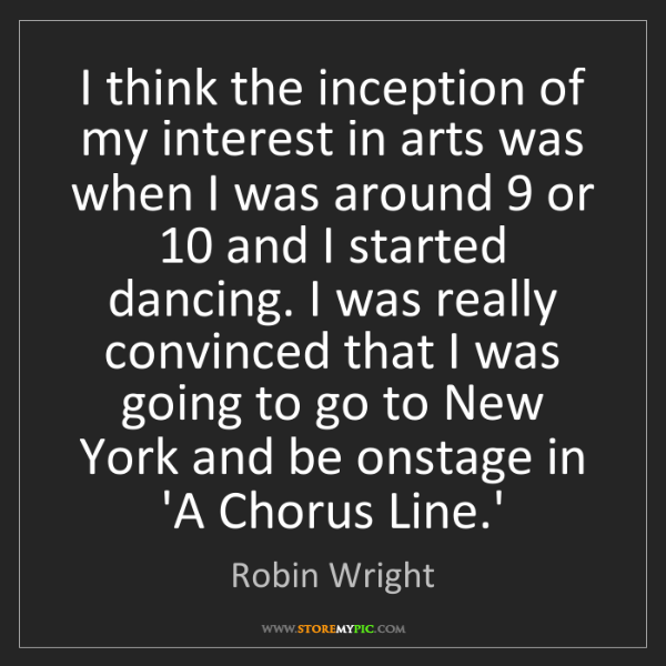 Robin Wright: I think the inception of my interest in arts was when...