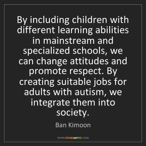 Ban Kimoon: By including children with different learning abilities...