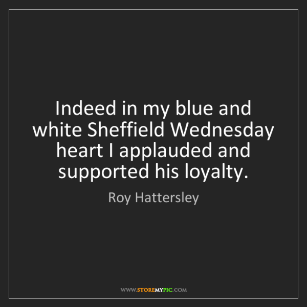Roy Hattersley: Indeed in my blue and white Sheffield Wednesday heart...