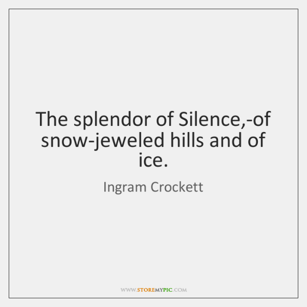 The splendor of Silence,-of snow-jeweled hills and of ice.