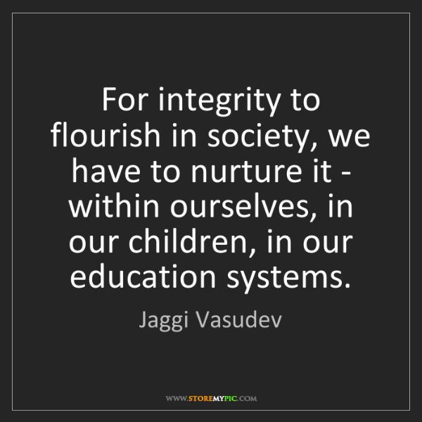 Jaggi Vasudev: For integrity to flourish in society, we have to nurture...