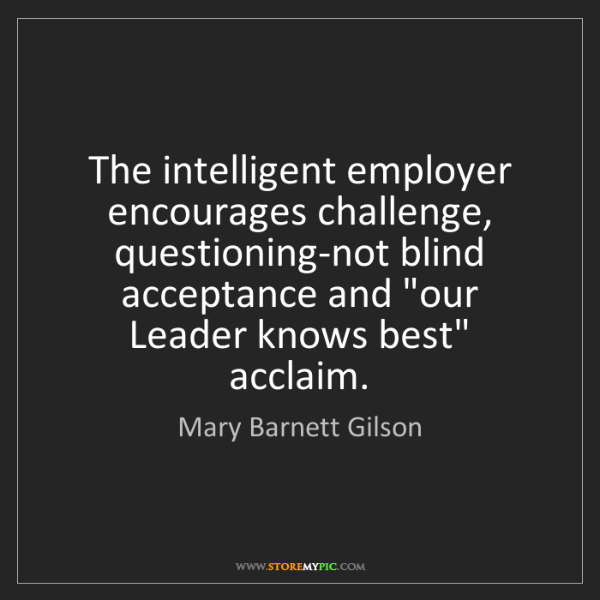 Mary Barnett Gilson: The intelligent employer encourages challenge, questioning-not...