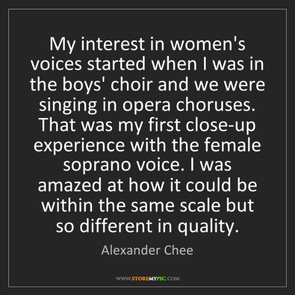 Alexander Chee: My interest in women's voices started when I was in the...