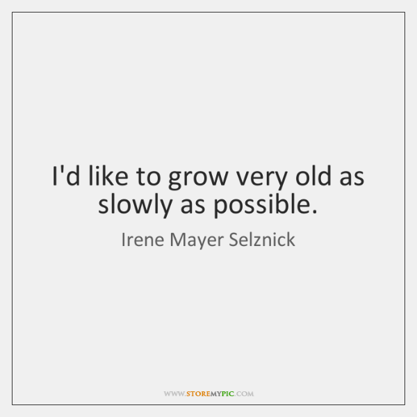 I'd like to grow very old as slowly as possible.