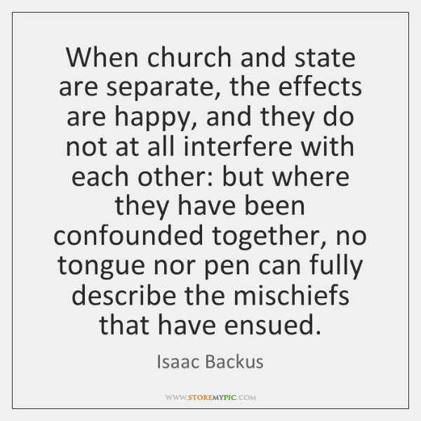 When church and state are separate, the effects are happy, and they ...