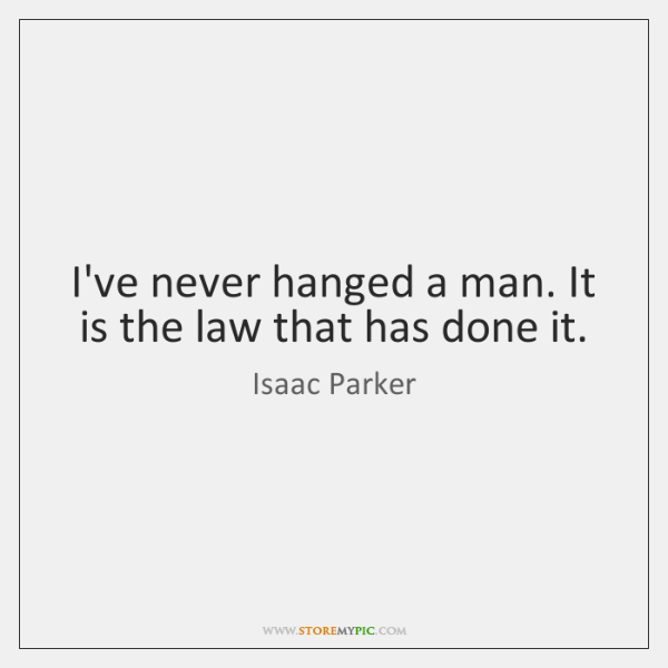 I've never hanged a man. It is the law that has done ...