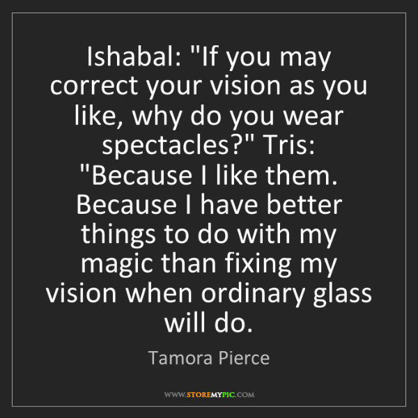 "Tamora Pierce: Ishabal: ""If you may correct your vision as you like,..."
