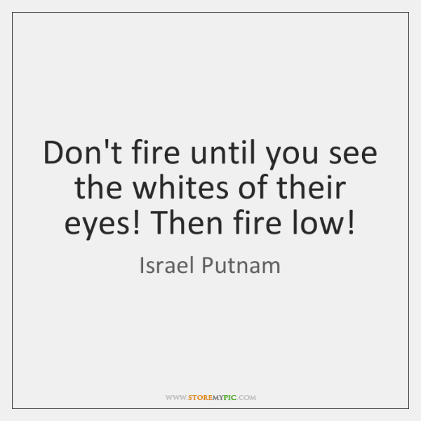 Don't fire until you see the whites of their eyes! Then fire ...
