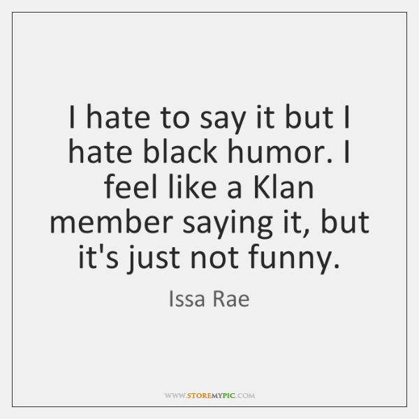 I hate to say it but I hate black humor. I feel ...