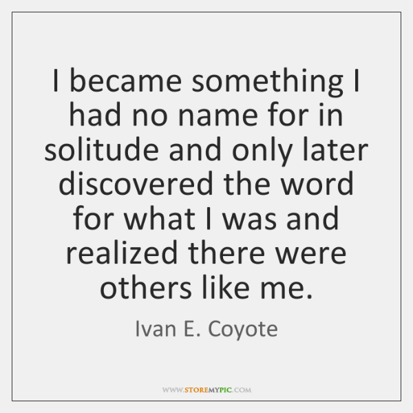 I became something I had no name for in solitude and only ...