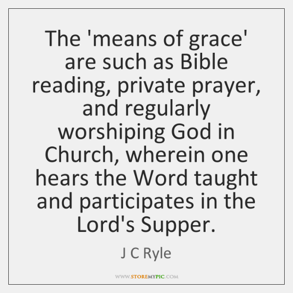 The 'means of grace' are such as Bible reading, private prayer, and ...