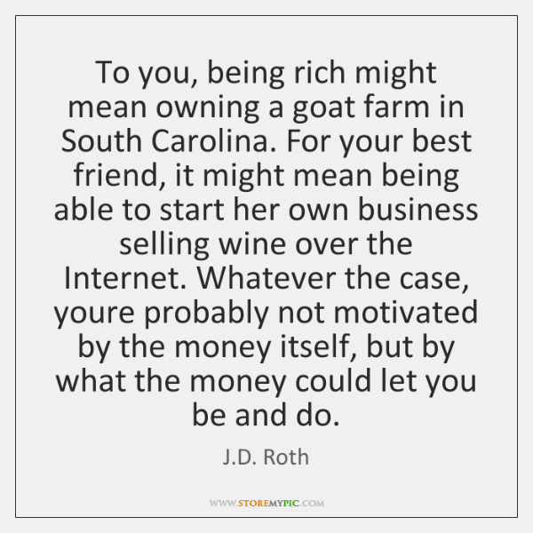 To you, being rich might mean owning a goat farm in South ...