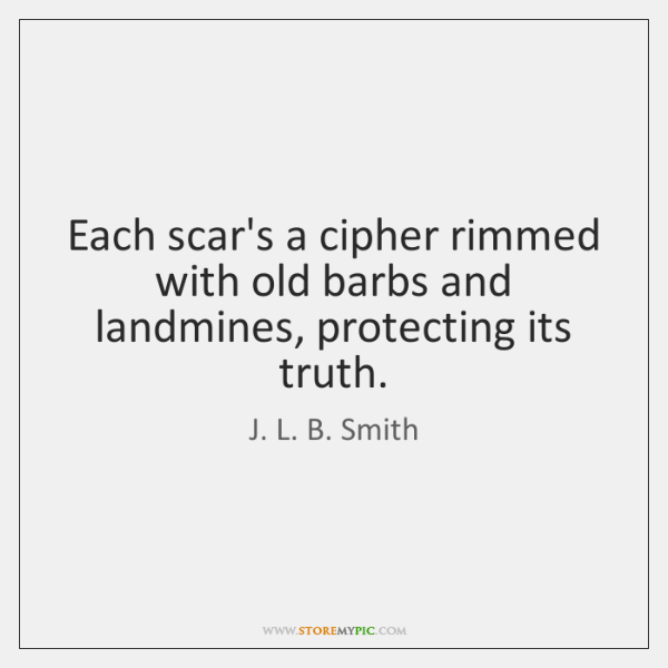 Each scar's a cipher rimmed with old barbs and landmines, protecting its ...