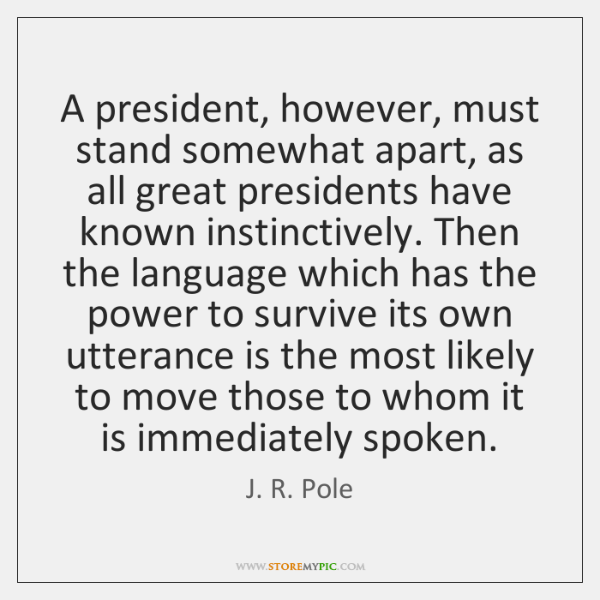 A president, however, must stand somewhat apart, as all great presidents have ...