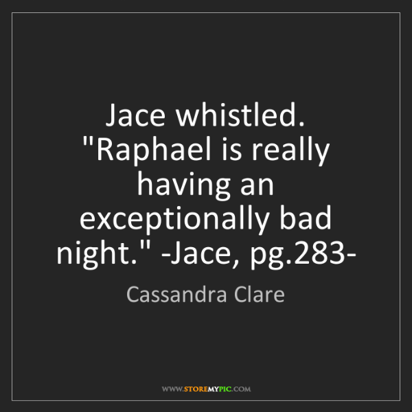 Cassandra Clare: Jace whistled. 'Raphael is really having an exceptionally...